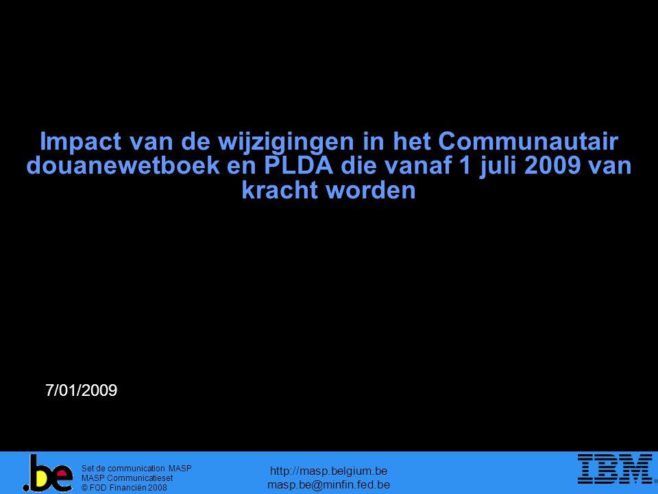 Set de communication MASP MASP Communicatieset © FOD Financiën 2008 http://masp.belgium.be masp.be@minfin.fed.be Impact van de wijzigingen in het Communautair douanewetboek en PLDA die vanaf 1 juli 2009 van kracht worden 7/01/2009