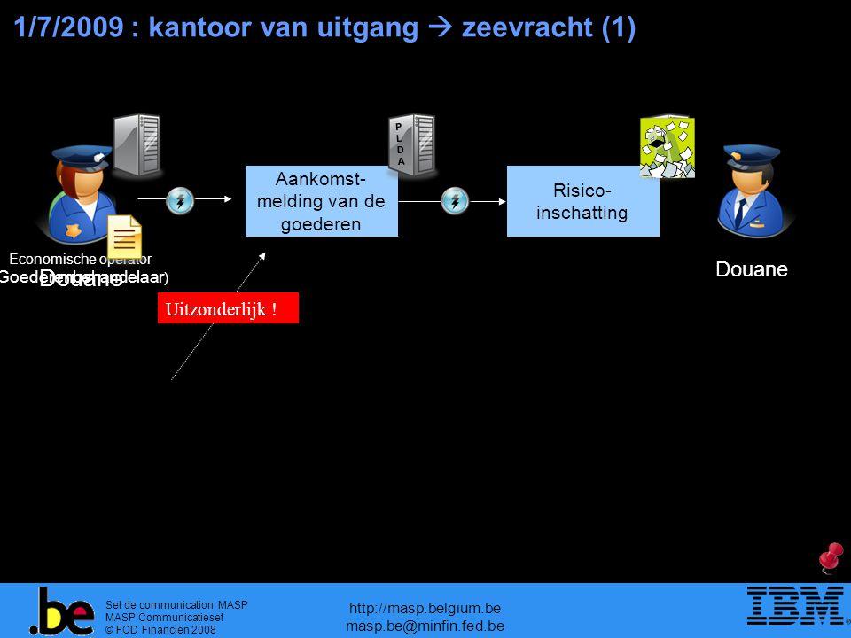 Set de communication MASP MASP Communicatieset © FOD Financiën 2008 http://masp.belgium.be masp.be@minfin.fed.be 1/7/2009 : kantoor van uitgang  zeevracht (1) Aankomst- melding van de goederen Risico- inschatting Douane PLDAPLDA Uitzonderlijk .