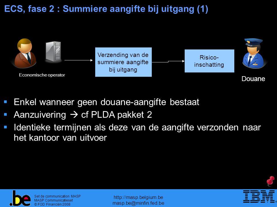 Set de communication MASP MASP Communicatieset © FOD Financiën 2008 http://masp.belgium.be masp.be@minfin.fed.be ECS, fase 2 : Summiere aangifte bij uitgang (1) Verzending van de summiere aangifte bij uitgang Risico- inschatting Douane Economische operator  Enkel wanneer geen douane-aangifte bestaat  Aanzuivering  cf PLDA pakket 2  Identieke termijnen als deze van de aangifte verzonden naar het kantoor van uitvoer