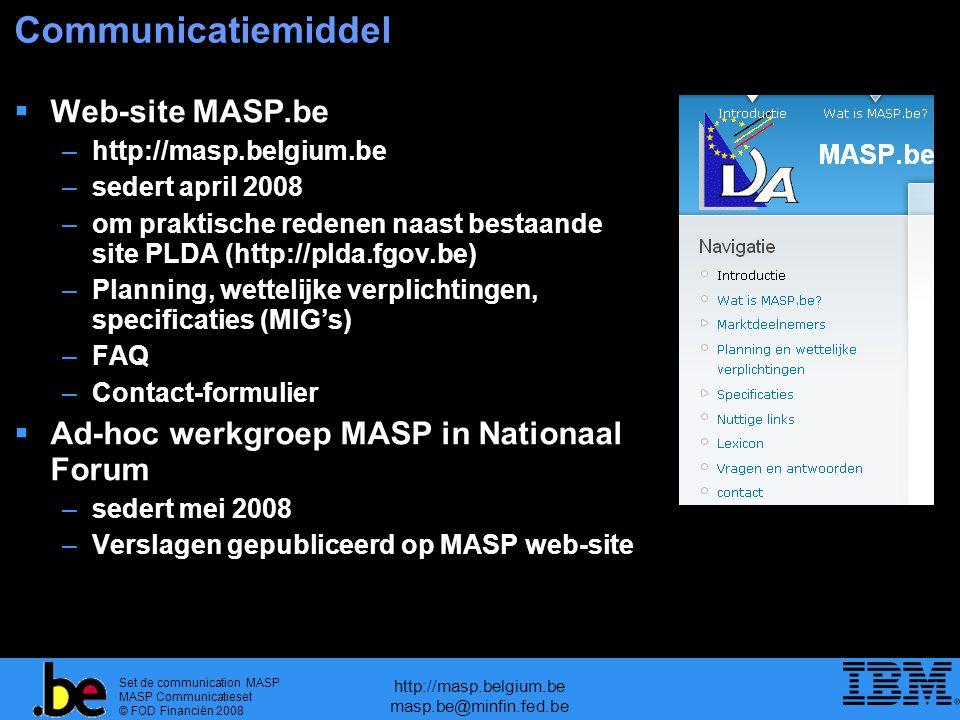 Set de communication MASP MASP Communicatieset © FOD Financiën 2008 http://masp.belgium.be masp.be@minfin.fed.be Communicatiemiddel  Web-site MASP.be –http://masp.belgium.be –sedert april 2008 –om praktische redenen naast bestaande site PLDA (http://plda.fgov.be) –Planning, wettelijke verplichtingen, specificaties (MIG's) –FAQ –Contact-formulier  Ad-hoc werkgroep MASP in Nationaal Forum –sedert mei 2008 –Verslagen gepubliceerd op MASP web-site