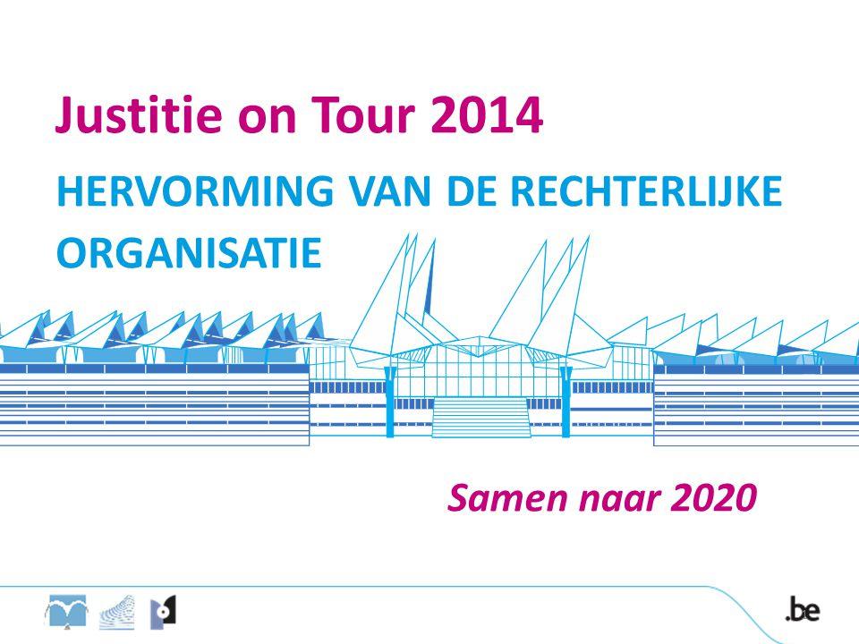 Samen naar 2020 Justitie on Tour 2014 HERVORMING VAN DE RECHTERLIJKE ORGANISATIE 1