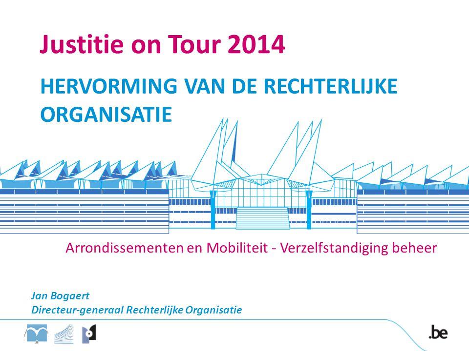 Justitie on Tour 2014 HERVORMING VAN DE RECHTERLIJKE ORGANISATIE Jan Bogaert Directeur-generaal Rechterlijke Organisatie Arrondissementen en Mobiliteit - Verzelfstandiging beheer