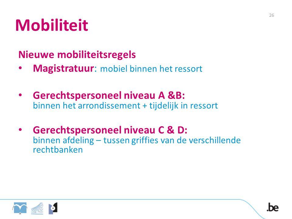 Mobiliteit Nieuwe mobiliteitsregels Magistratuur: mobiel binnen het ressort Gerechtspersoneel niveau A &B: binnen het arrondissement + tijdelijk in ressort Gerechtspersoneel niveau C & D: binnen afdeling – tussen griffies van de verschillende rechtbanken 26