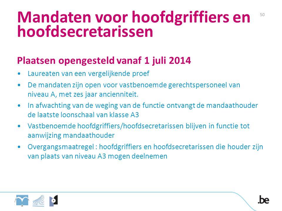 Mandaten voor hoofdgriffiers en hoofdsecretarissen Plaatsen opengesteld vanaf 1 juli 2014 Laureaten van een vergelijkende proef De mandaten zijn open voor vastbenoemde gerechtspersoneel van niveau A, met zes jaar ancienniteit.