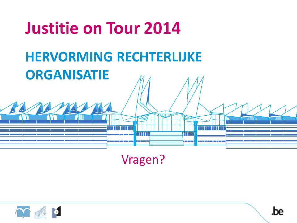 HERVORMING RECHTERLIJKE ORGANISATIE Vragen? Justitie on Tour 2014