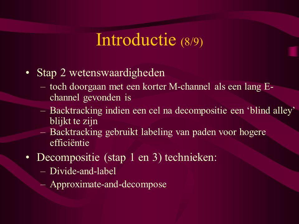 Introductie (8/9) Stap 2 wetenswaardigheden –toch doorgaan met een korter M-channel als een lang E- channel gevonden is –Backtracking indien een cel na decompositie een 'blind alley' blijkt te zijn –Backtracking gebruikt labeling van paden voor hogere efficiëntie Decompositie (stap 1 en 3) technieken: –Divide-and-label –Approximate-and-decompose