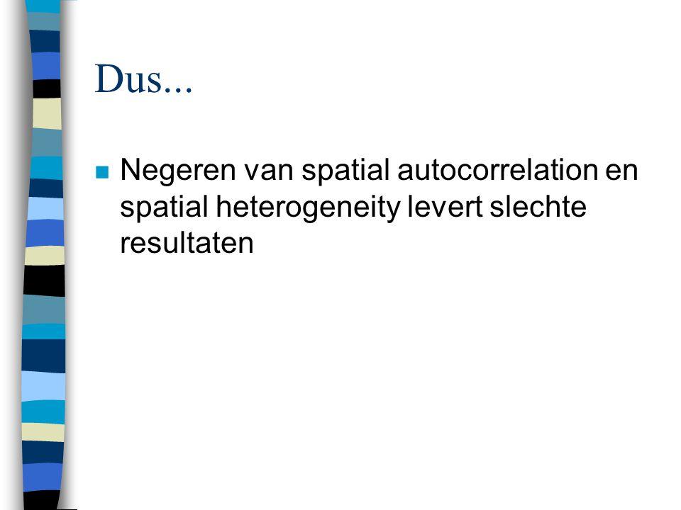 Dus... n Negeren van spatial autocorrelation en spatial heterogeneity levert slechte resultaten