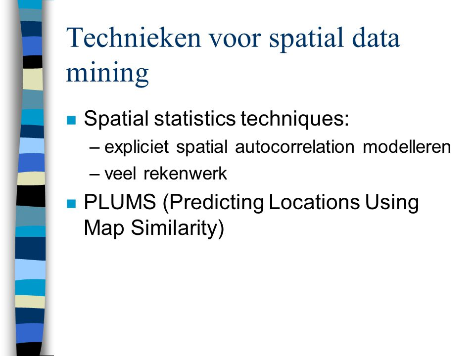 Technieken voor spatial data mining n Spatial statistics techniques: –expliciet spatial autocorrelation modelleren –veel rekenwerk n PLUMS (Predicting Locations Using Map Similarity)