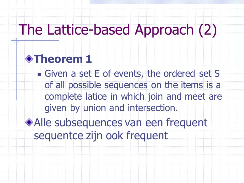 The Lattice-based Approach (2) Theorem 1 Given a set E of events, the ordered set S of all possible sequences on the items is a complete latice in which join and meet are given by union and intersection.