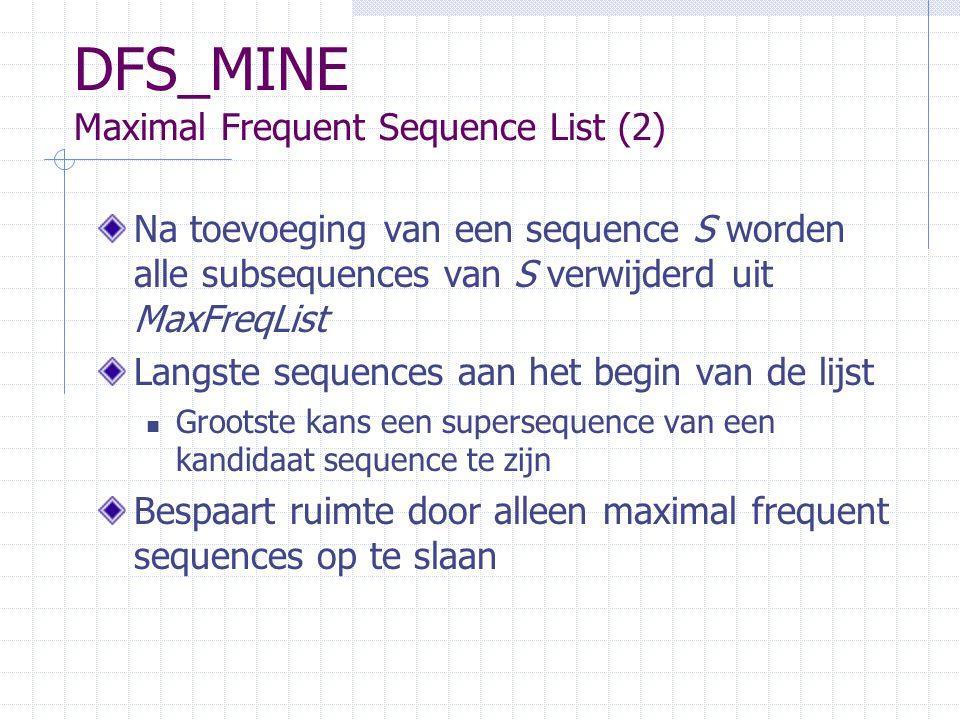 DFS_MINE Maximal Frequent Sequence List (2) Na toevoeging van een sequence S worden alle subsequences van S verwijderd uit MaxFreqList Langste sequences aan het begin van de lijst Grootste kans een supersequence van een kandidaat sequence te zijn Bespaart ruimte door alleen maximal frequent sequences op te slaan