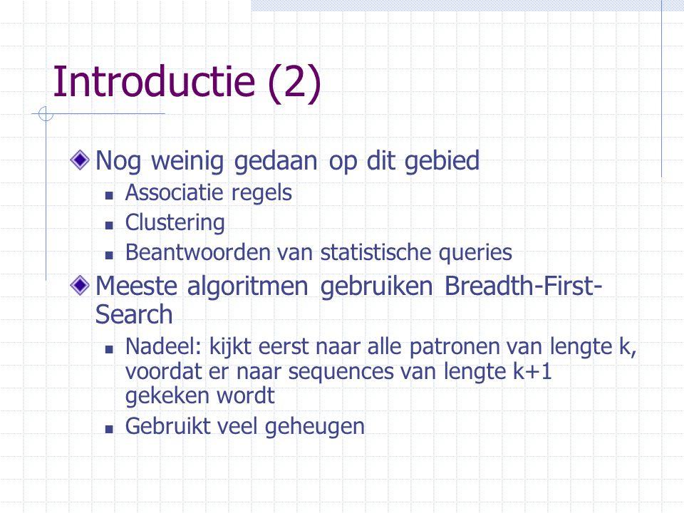 Introductie (2) Nog weinig gedaan op dit gebied Associatie regels Clustering Beantwoorden van statistische queries Meeste algoritmen gebruiken Breadth-First- Search Nadeel: kijkt eerst naar alle patronen van lengte k, voordat er naar sequences van lengte k+1 gekeken wordt Gebruikt veel geheugen