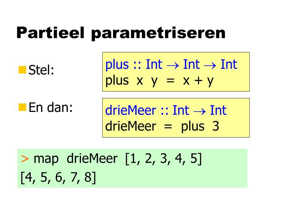 Partieel parametriseren nStel: nEn dan: plus :: Int  Int  Int plus x y = x + y drieMeer :: Int  Int drieMeer = plus 3 > map drieMeer [1, 2, 3, 4, 5