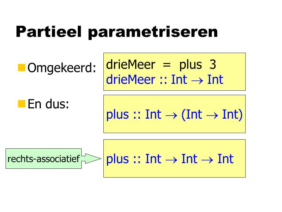Partieel parametriseren nOmgekeerd: nEn dus: plus :: Int  (Int  Int) drieMeer = plus 3 drieMeer :: Int  Int plus :: Int  Int  Int rechts-associat