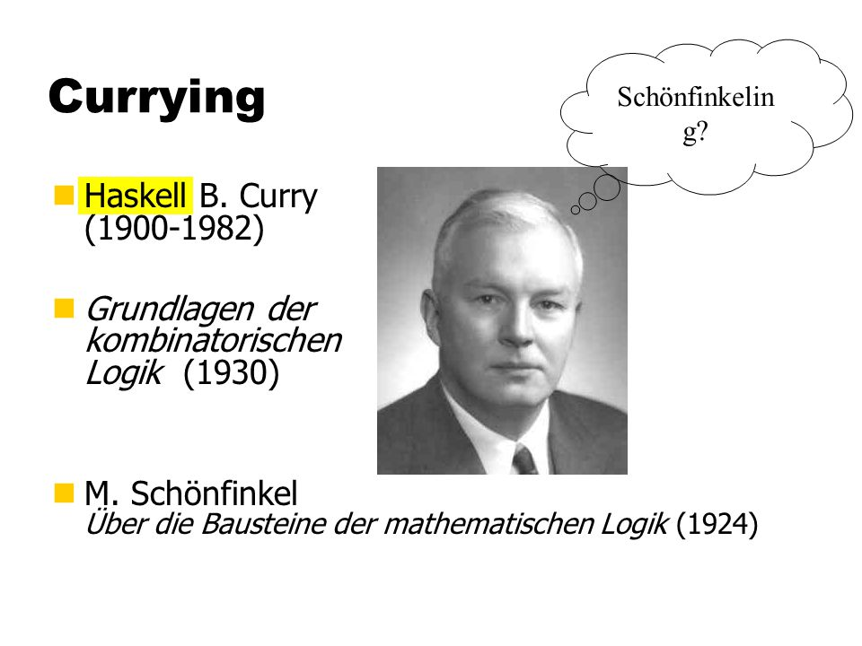Currying nHaskell B. Curry (1900-1982) nGrundlagen der kombinatorischen Logik (1930) nM.