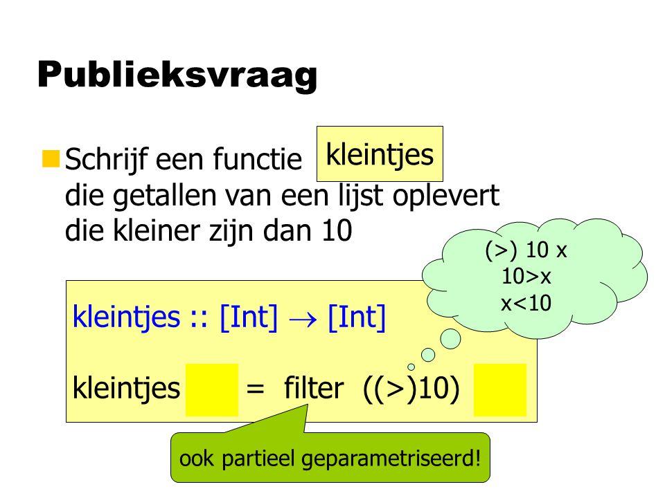 Publieksvraag nSchrijf een functie die getallen van een lijst oplevert die kleiner zijn dan 10 kleintjes kleintjes :: [Int]  [Int] kleintjes xs = fil