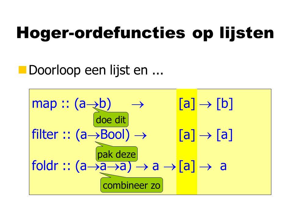 Hoger-ordefuncties op lijsten nDoorloop een lijst en... map :: (a  b)  [a]  [b] filter :: (a  Bool)  [a]  [a] foldr :: (a  a  a)  a  [a]  a