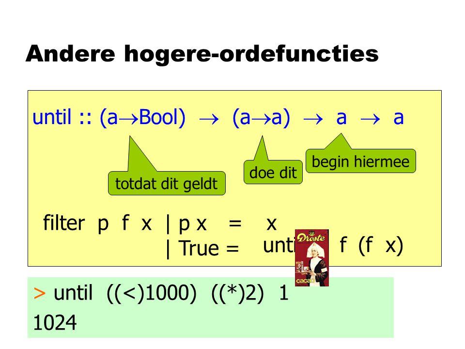 Andere hogere-ordefuncties until :: (a  Bool)  (a  a)  a  a begin hiermee doe dit totdat dit geldt > until ((<)1000) ((*)2) 1 1024 filter p f x = | p x | True = x (f x) until p f