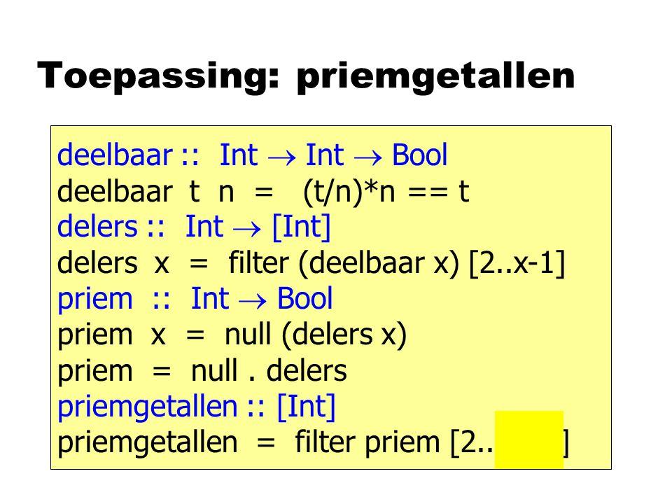 Toepassing: priemgetallen deelbaar :: Int  Int  Bool deelbaar t n = (t/n)*n == t delers :: Int  [Int] delers x = filter (deelbaar x) [2..x-1] priem