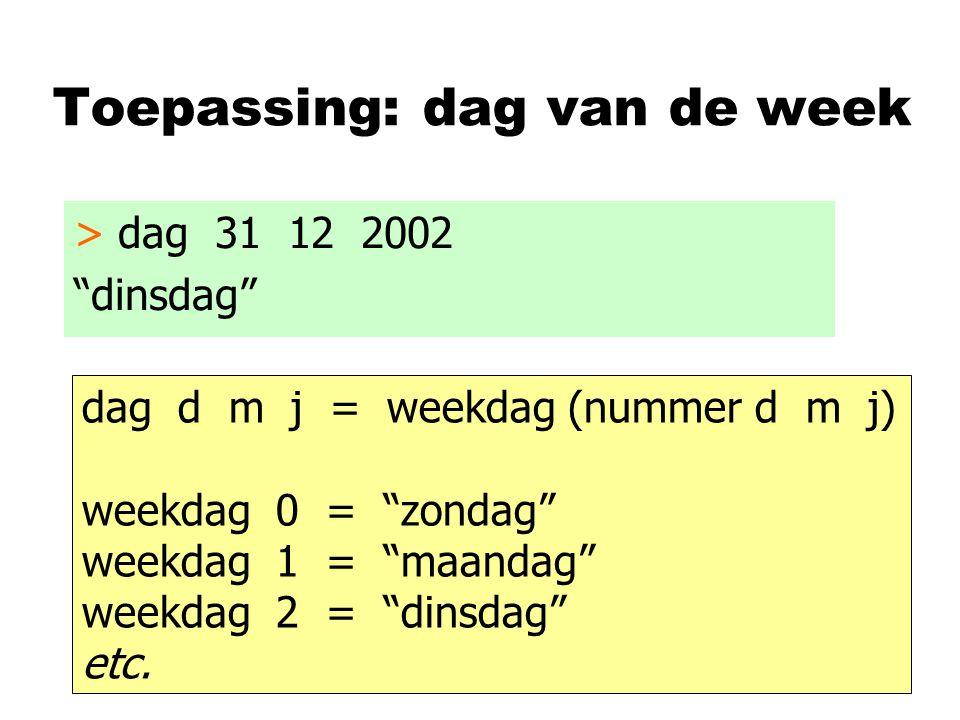 """Toepassing: dag van de week > dag 31 12 2002 """"dinsdag"""" dag d m j = weekdag (nummer d m j) weekdag 0 = """"zondag"""" weekdag 1 = """"maandag"""" weekdag 2 = """"dins"""