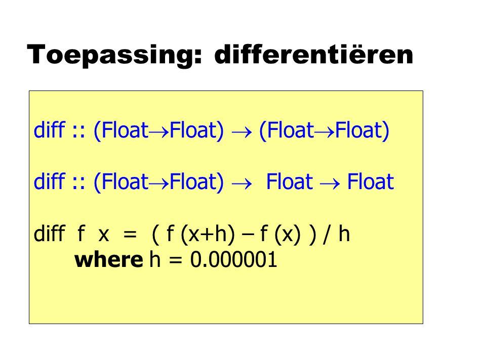 Toepassing: differentiëren diff :: (Float  Float)  (Float  Float) diff :: (Float  Float)  Float  Float diff f x = ( f (x+h) – f (x) ) / h where h = 0.000001