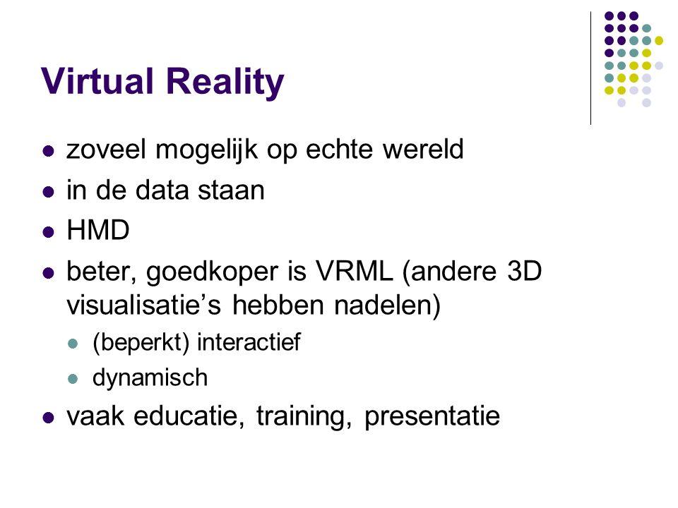 Virtual Reality zoveel mogelijk op echte wereld in de data staan HMD beter, goedkoper is VRML (andere 3D visualisatie's hebben nadelen) (beperkt) interactief dynamisch vaak educatie, training, presentatie