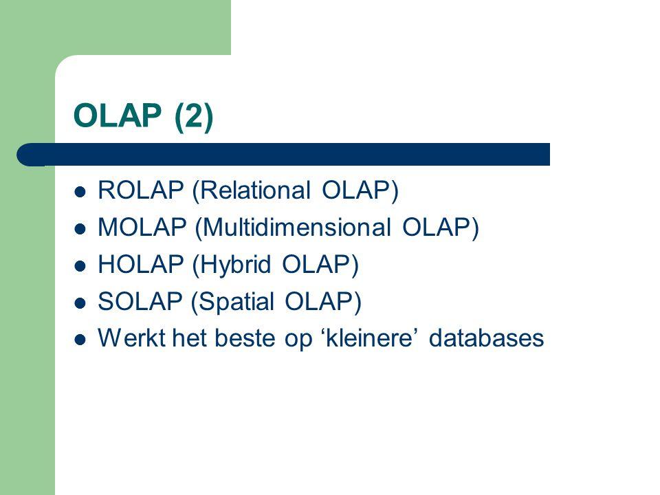 OLAP (2) ROLAP (Relational OLAP) MOLAP (Multidimensional OLAP) HOLAP (Hybrid OLAP) SOLAP (Spatial OLAP) Werkt het beste op 'kleinere' databases