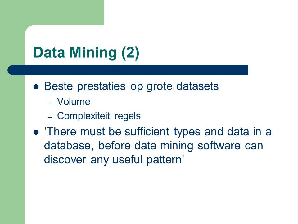 Data Mining (2) Beste prestaties op grote datasets – Volume – Complexiteit regels 'There must be sufficient types and data in a database, before data mining software can discover any useful pattern'