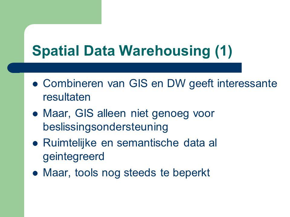 Spatial Data Warehousing (1) Combineren van GIS en DW geeft interessante resultaten Maar, GIS alleen niet genoeg voor beslissingsondersteuning Ruimtel
