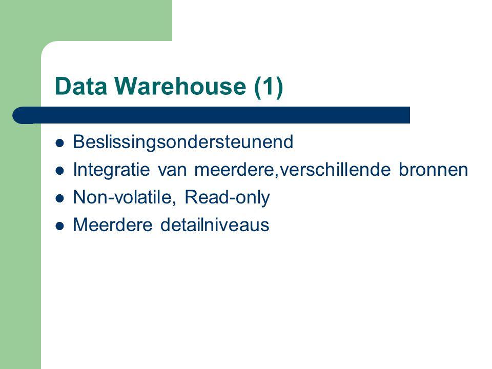 Data Warehouse (1) Beslissingsondersteunend Integratie van meerdere,verschillende bronnen Non-volatile, Read-only Meerdere detailniveaus