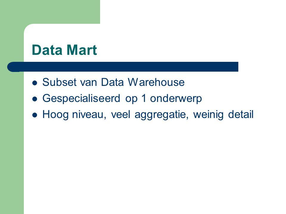 Data Mart Subset van Data Warehouse Gespecialiseerd op 1 onderwerp Hoog niveau, veel aggregatie, weinig detail