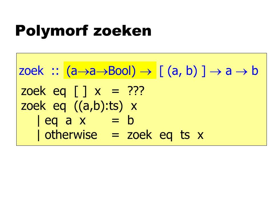 Polymorf zoeken zoek :: [ (a, b) ]  a  b zoek eq [ ] x = .