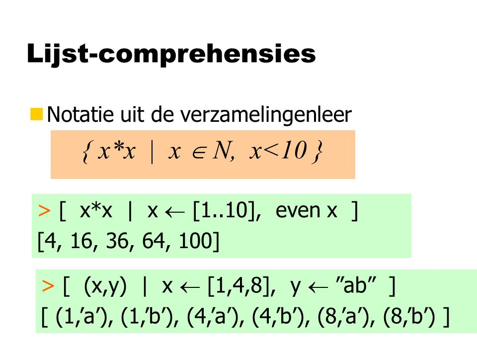 Lijst-comprehensies nNotatie uit de verzamelingenleer { x*x | x  N, x<10 } > [ x*x | x  [1..10], even x ] [4, 16, 36, 64, 100] > [ (x,y) | x  [1,4,8], y  ab ] [ (1,'a'), (1,'b'), (4,'a'), (4,'b'), (8,'a'), (8,'b') ]