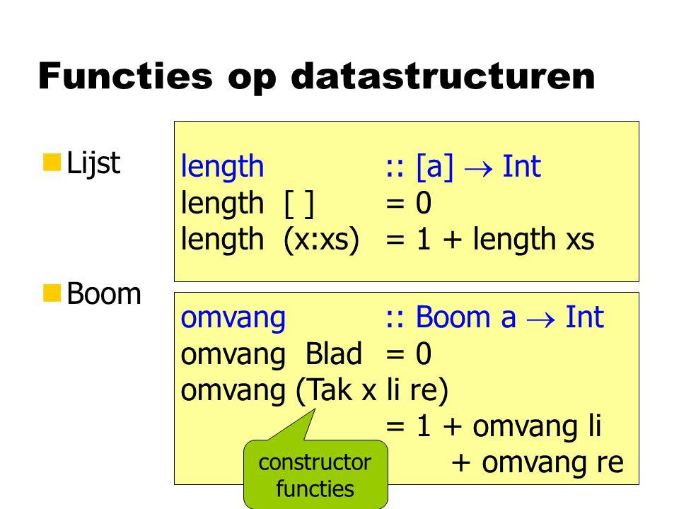 Functies op datastructuren nLijst nBoom length :: [a]  Int length [ ] = 0 length (x:xs) = 1 + length xs omvang :: Boom a  Int omvang Blad = 0 omvang (Tak x li re) = 1 + omvang li + omvang re constructor functies
