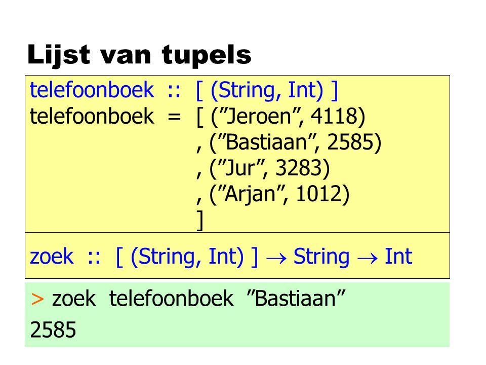 Zoek in lijst van tupels zoek :: [ (String, Int) ]  String  Int zoek [ ] iets = 0 zoek ( t : ts ) iets > zoek telefoonboek Bastiaan 2585   eqString iets naam = nr   otherwise = zoek ts iets (naam,nr)