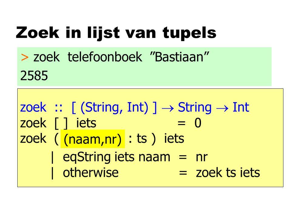 Zoek in lijst van tupels zoek :: [ (String, Int) ]  String  Int zoek [ ] iets = 0 zoek ( t : ts ) iets > zoek telefoonboek Bastiaan 2585 | eqString iets naam = nr | otherwise = zoek ts iets (naam,nr)