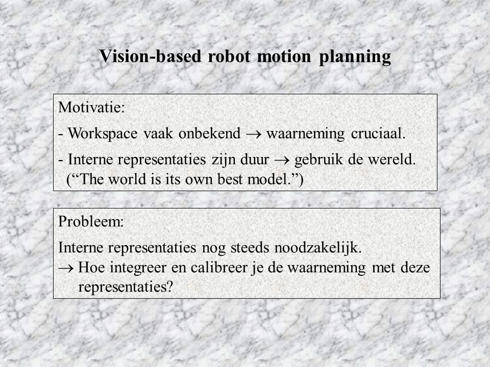 Zeller's onderzoek: Integratie van waarneming in configuratieruimte - Perceptual Control Manifold (PCM) - Topology Representing Neural Networks - Diffusion-based search algorithm - Implementatie in robotarm Vision-based robot motion planning