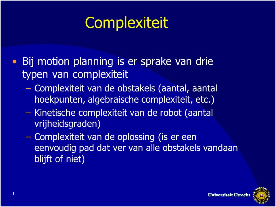 1 Complexiteit Bij motion planning is er sprake van drie typen van complexiteit –Complexiteit van de obstakels (aantal, aantal hoekpunten, algebraische complexiteit, etc.) –Kinetische complexiteit van de robot (aantal vrijheidsgraden) –Complexiteit van de oplossing (is er een eenvoudig pad dat ver van alle obstakels vandaan blijft of niet)