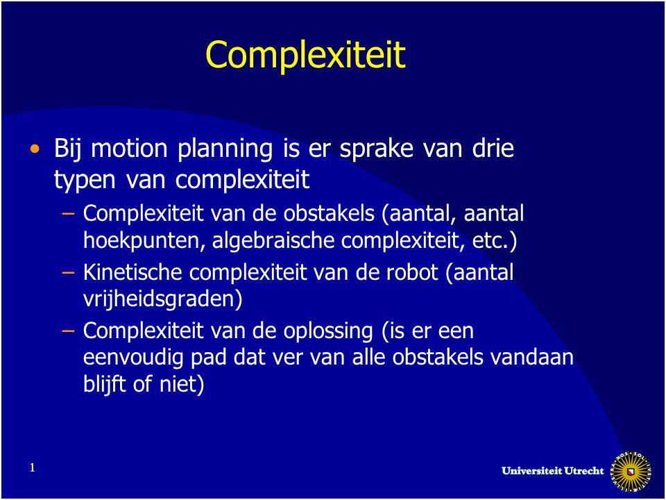1 Complexiteit Bij motion planning is er sprake van drie typen van complexiteit –Complexiteit van de obstakels (aantal, aantal hoekpunten, algebraisch
