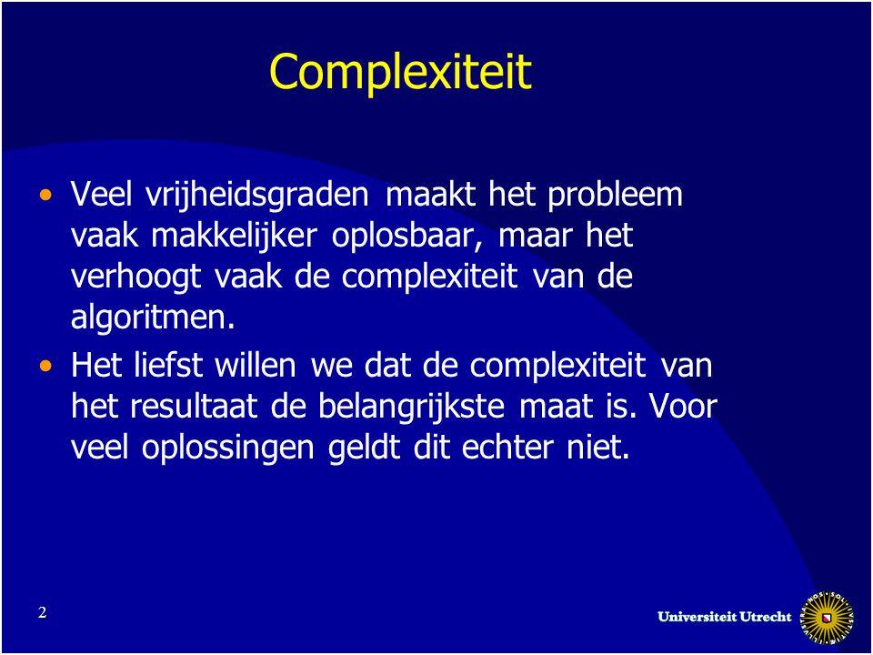 2 Complexiteit Veel vrijheidsgraden maakt het probleem vaak makkelijker oplosbaar, maar het verhoogt vaak de complexiteit van de algoritmen.