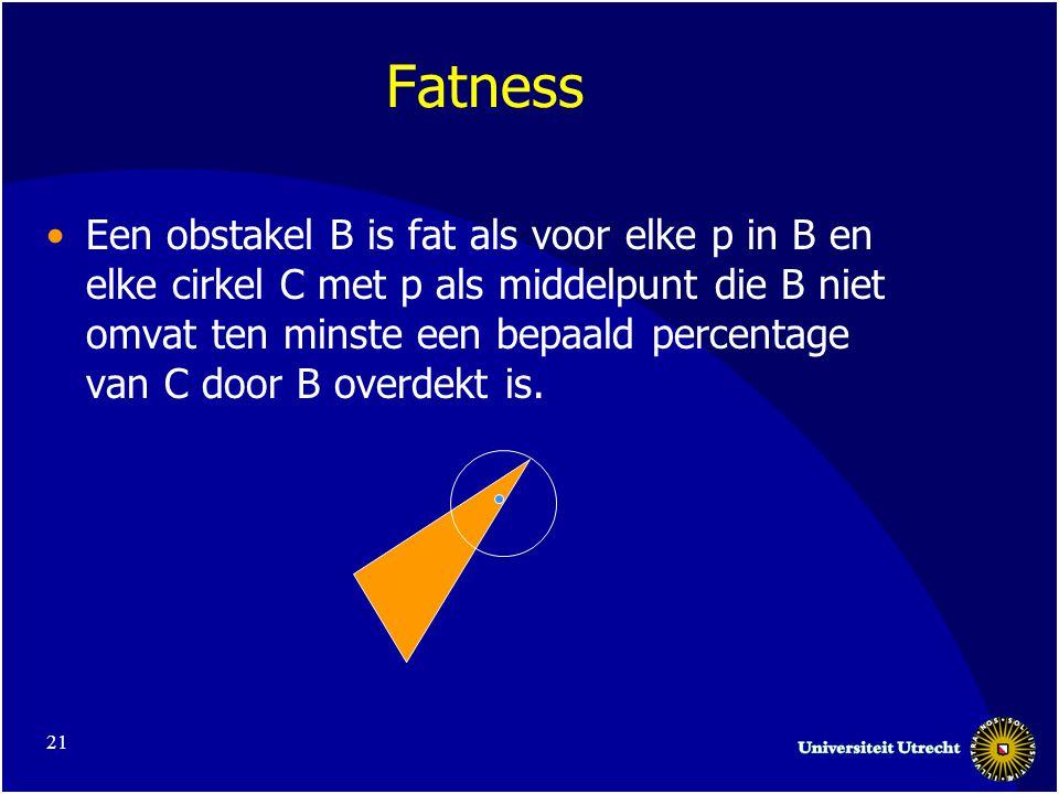 21 Fatness Een obstakel B is fat als voor elke p in B en elke cirkel C met p als middelpunt die B niet omvat ten minste een bepaald percentage van C door B overdekt is.