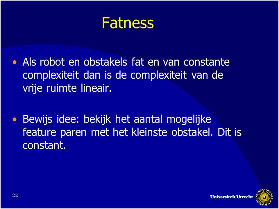 22 Fatness Als robot en obstakels fat en van constante complexiteit dan is de complexiteit van de vrije ruimte lineair.