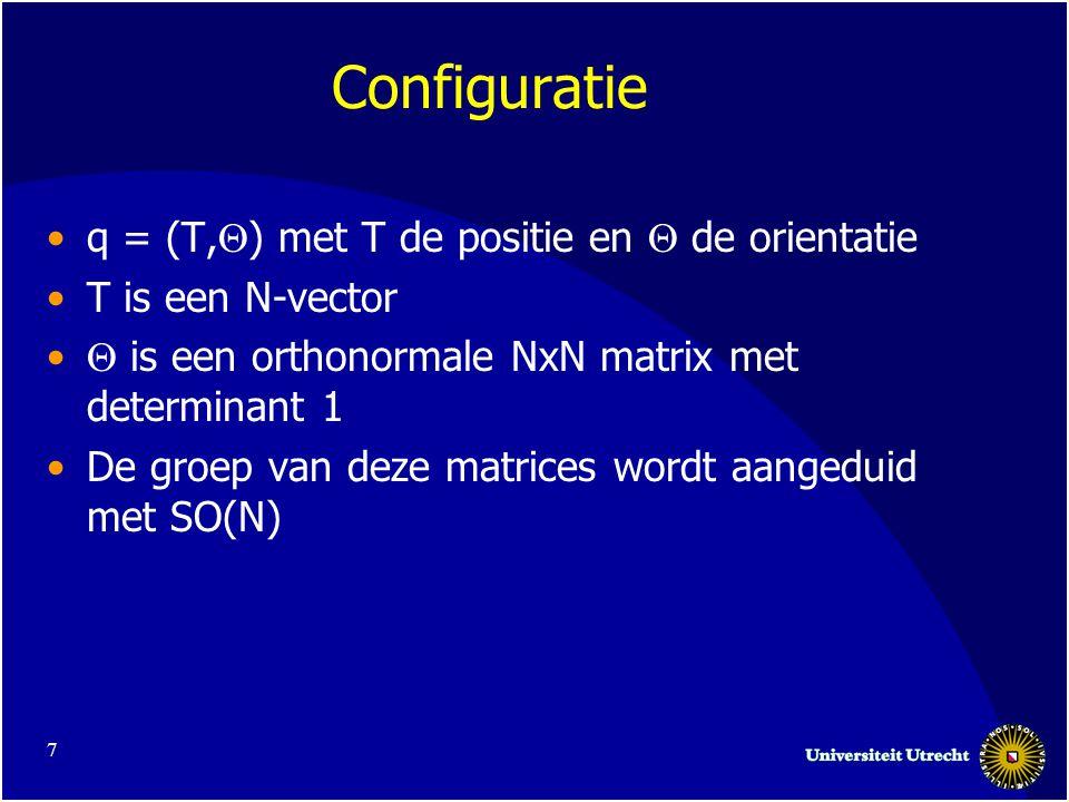 7 Configuratie q = (T,  ) met T de positie en  de orientatie T is een N-vector  is een orthonormale NxN matrix met determinant 1 De groep van deze matrices wordt aangeduid met SO(N)