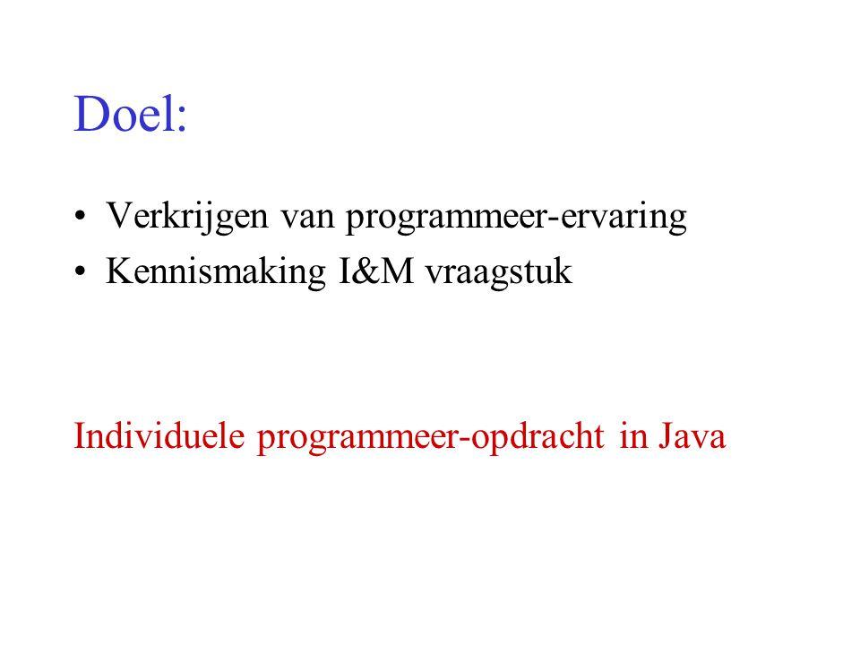 Doel: Verkrijgen van programmeer-ervaring Kennismaking I&M vraagstuk Individuele programmeer-opdracht in Java