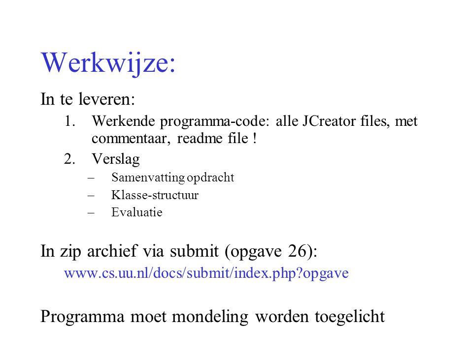Werkwijze: In te leveren: 1.Werkende programma-code: alle JCreator files, met commentaar, readme file ! 2.Verslag –Samenvatting opdracht –Klasse-struc