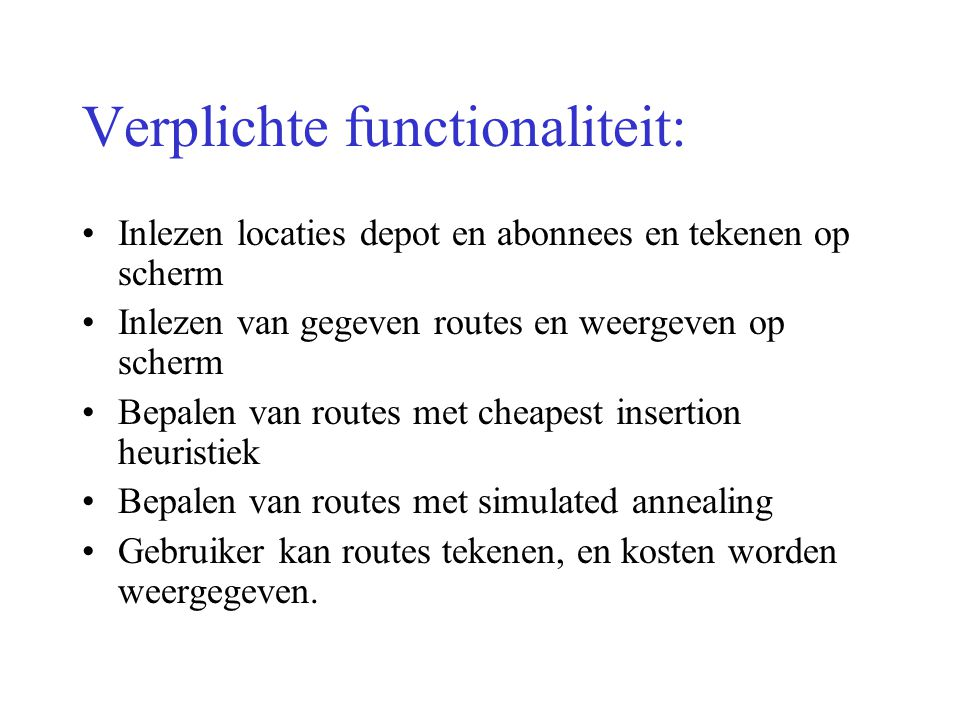 Optionele functionaliteit Wegschrijven van routes naar een file Interactief veranderen van routes Uitrekenen van routes met nearest neighbour heuristiek Alternatieve implementatie van simulated annealing of andere heuristiek Mooie user interface