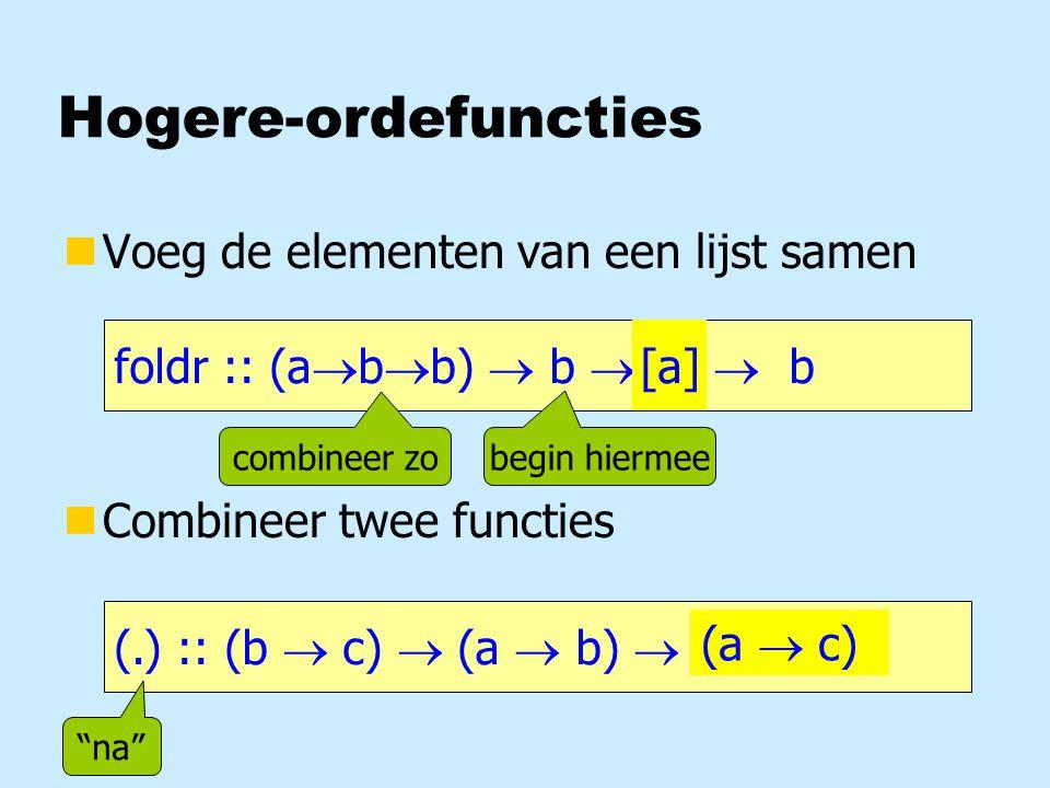 Hogere-ordefuncties nVoeg de elementen van een lijst samen nCombineer twee functies foldr :: (a  b  b)  b  [a]  b [a] (.) :: (b  c)  (a  b)  a  c (a  c) combineer zo begin hiermee na