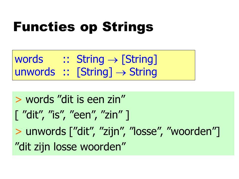 Functies op Strings words:: String  [String] unwords:: [String]  String > words dit is een zin [ dit , is , een , zin ] > unwords [ dit , zijn , losse , woorden ] dit zijn losse woorden