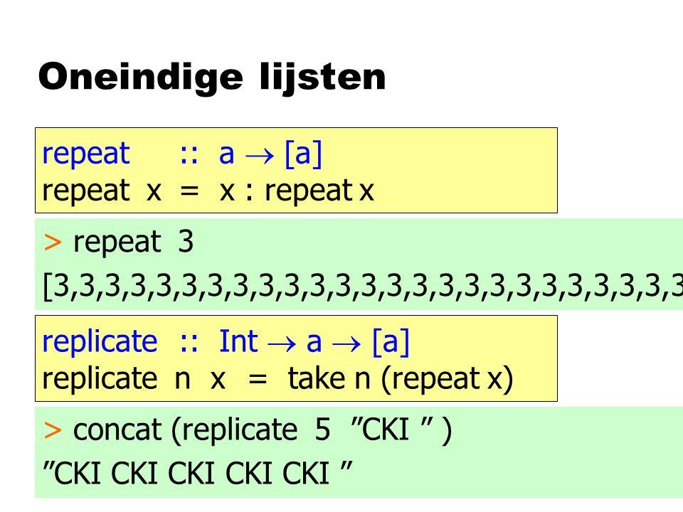 Oneindige lijsten repeat :: a  [a] repeat x= x : repeat x > repeat 3 [3,3,3,3,3,3,3,3,3,3,3,3,3,3,3,3,3,3,3,3,3,3,3,3,3 replicate :: Int  a  [a] replicate n x= take n (repeat x) > concat (replicate 5 CKI ) CKI CKI CKI CKI CKI