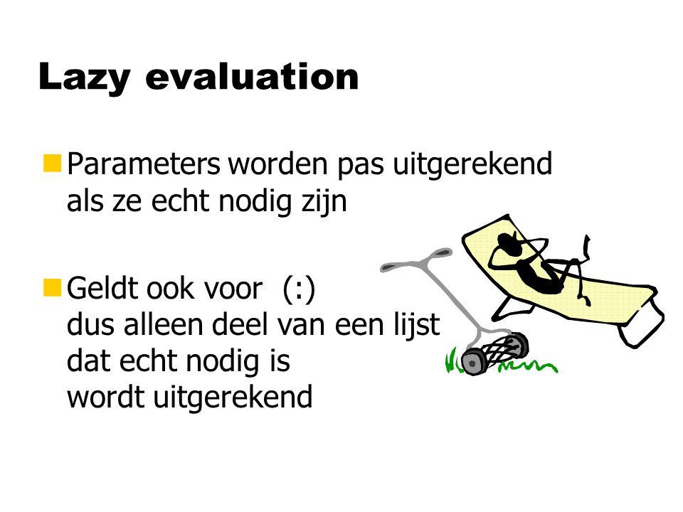 Lazy evaluation nParameters worden pas uitgerekend als ze echt nodig zijn nGeldt ook voor (:) dus alleen deel van een lijst dat echt nodig is wordt uitgerekend