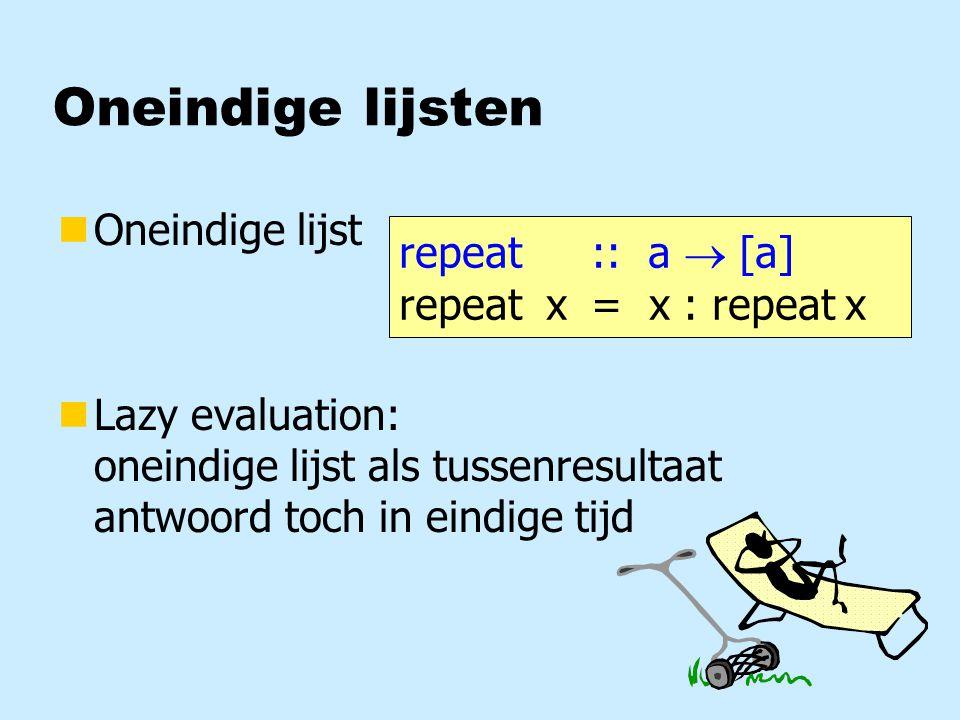 Oneindige lijsten nOneindige lijst nLazy evaluation: oneindige lijst als tussenresultaat antwoord toch in eindige tijd repeat :: a  [a] repeat x= x : repeat x